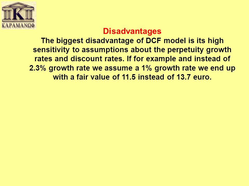 Disadvantages The biggest disadvantage of DCF model is its high sensitivity to assumptions about the perpetuity growth rates and discount rates. If fo
