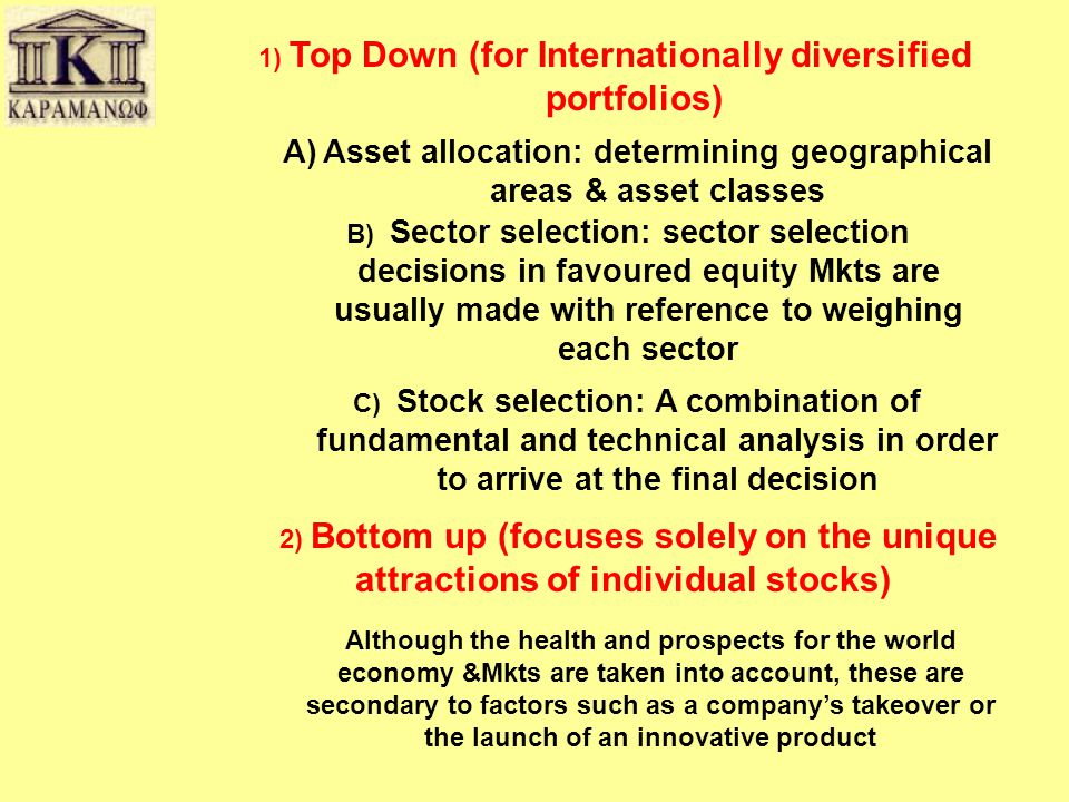 1) Top Down (for Internationally diversified portfolios) 2) Bottom up (focuses solely on the unique attractions of individual stocks) A)Asset allocation: determining geographical areas & asset classes B) Sector selection: sector selection decisions in favoured equity Mkts are usually made with reference to weighing each sector C) Stock selection: A combination of fundamental and technical analysis in order to arrive at the final decision Although the health and prospects for the world economy &Mkts are taken into account, these are secondary to factors such as a company's takeover or the launch of an innovative product