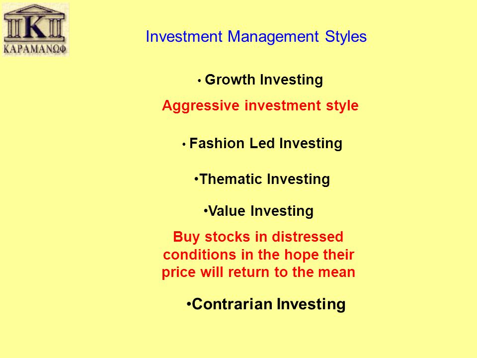 Investment Management Styles • Growth Investing Aggressive investment style •Thematic Investing •Value Investing Buy stocks in distressed conditions i