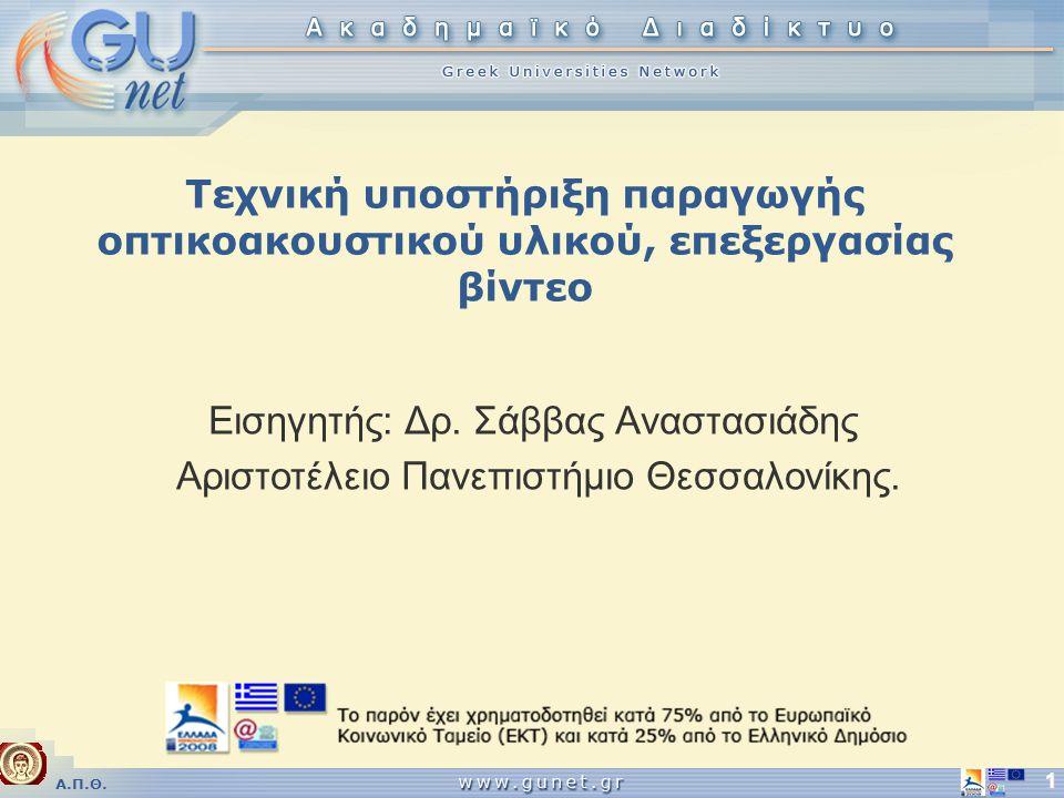 Α.Π.Θ. 1 Τεχνική υποστήριξη παραγωγής οπτικοακουστικού υλικού, επεξεργασίας βίντεο Εισηγητής: Δρ.