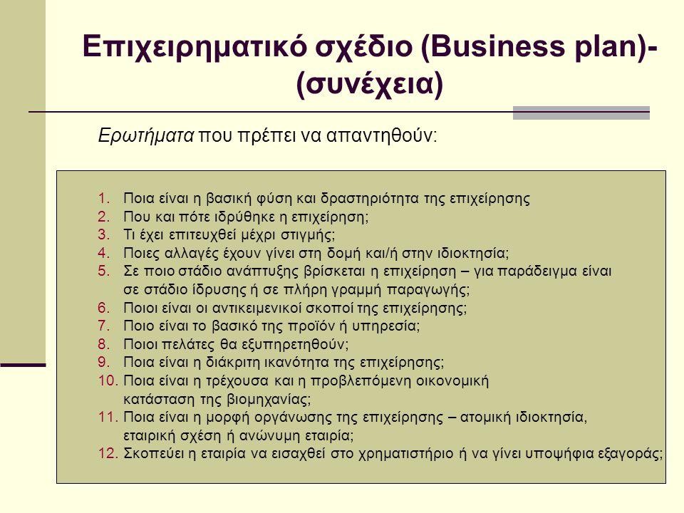 Επιχειρηματικό σχέδιο (Business plan)- (συνέχεια) Ερωτήματα που πρέπει να απαντηθούν: 1.Ποια είναι η βασική φύση και δραστηριότητα της επιχείρησης 2.Που και πότε ιδρύθηκε η επιχείρηση; 3.Τι έχει επιτευχθεί μέχρι στιγμής; 4.Ποιες αλλαγές έχουν γίνει στη δομή και/ή στην ιδιοκτησία; 5.Σε ποιο στάδιο ανάπτυξης βρίσκεται η επιχείρηση – για παράδειγμα είναι σε στάδιο ίδρυσης ή σε πλήρη γραμμή παραγωγής; 6.Ποιοι είναι οι αντικειμενικοί σκοποί της επιχείρησης; 7.Ποιο είναι το βασικό της προϊόν ή υπηρεσία; 8.Ποιοι πελάτες θα εξυπηρετηθούν; 9.Ποια είναι η διάκριτη ικανότητα της επιχείρησης; 10.Ποια είναι η τρέχουσα και η προβλεπόμενη οικονομική κατάσταση της βιομηχανίας; 11.Ποια είναι η μορφή οργάνωσης της επιχείρησης – ατομική ιδιοκτησία, εταιρική σχέση ή ανώνυμη εταιρία; 12.Σκοπεύει η εταιρία να εισαχθεί στο χρηματιστήριο ή να γίνει υποψήφια εξαγοράς;