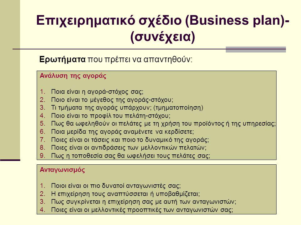 Επιχειρηματικό σχέδιο (Business plan)- (συνέχεια) Ερωτήματα που πρέπει να απαντηθούν: Ανάλυση της αγοράς 1.Ποια είναι η αγορά-στόχος σας; 2.Ποιο είναι το μέγεθος της αγοράς-στόχου; 3.Τι τμήματα της αγοράς υπάρχουν; (τμηματοποίηση) 4.Ποιο είναι το προφίλ του πελάτη-στόχου; 5.Πως θα ωφεληθούν οι πελάτες με τη χρήση του προϊόντος ή της υπηρεσίας; 6.Ποια μερίδα της αγοράς αναμένετε να κερδίσετε; 7.Ποιες είναι οι τάσεις και ποιο το δυναμικό της αγοράς; 8.Ποιες είναι οι αντιδράσεις των μελλοντικών πελατών; 9.Πως η τοποθεσία σας θα ωφελήσει τους πελάτες σας; Ανταγωνισμός 1.Ποιοι είναι οι πιο δυνατοί ανταγωνιστές σας; 2.Η επιχείρηση τους αναπτύσσεται ή υποβαθμίζεται; 3.Πως συγκρίνεται η επιχείρηση σας με αυτή των ανταγωνιστών; 4.Ποιες είναι οι μελλοντικές προοπτικές των ανταγωνιστών σας;