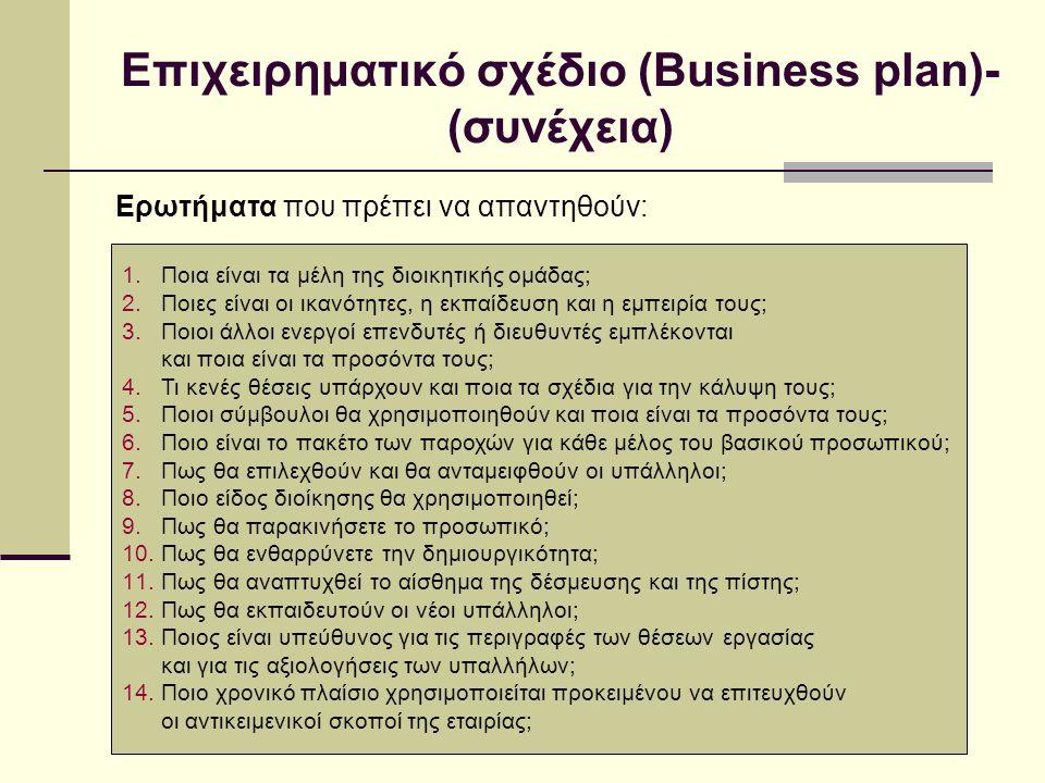 Επιχειρηματικό σχέδιο (Business plan)- (συνέχεια) Ερωτήματα που πρέπει να απαντηθούν: 1.Ποια είναι τα μέλη της διοικητικής ομάδας; 2.Ποιες είναι οι ικανότητες, η εκπαίδευση και η εμπειρία τους; 3.Ποιοι άλλοι ενεργοί επενδυτές ή διευθυντές εμπλέκονται και ποια είναι τα προσόντα τους; 4.Τι κενές θέσεις υπάρχουν και ποια τα σχέδια για την κάλυψη τους; 5.Ποιοι σύμβουλοι θα χρησιμοποιηθούν και ποια είναι τα προσόντα τους; 6.Ποιο είναι το πακέτο των παροχών για κάθε μέλος του βασικού προσωπικού; 7.Πως θα επιλεχθούν και θα ανταμειφθούν οι υπάλληλοι; 8.Ποιο είδος διοίκησης θα χρησιμοποιηθεί; 9.Πως θα παρακινήσετε το προσωπικό; 10.Πως θα ενθαρρύνετε την δημιουργικότητα; 11.Πως θα αναπτυχθεί το αίσθημα της δέσμευσης και της πίστης; 12.Πως θα εκπαιδευτούν οι νέοι υπάλληλοι; 13.Ποιος είναι υπεύθυνος για τις περιγραφές των θέσεων εργασίας και για τις αξιολογήσεις των υπαλλήλων; 14.Ποιο χρονικό πλαίσιο χρησιμοποιείται προκειμένου να επιτευχθούν οι αντικειμενικοί σκοποί της εταιρίας;