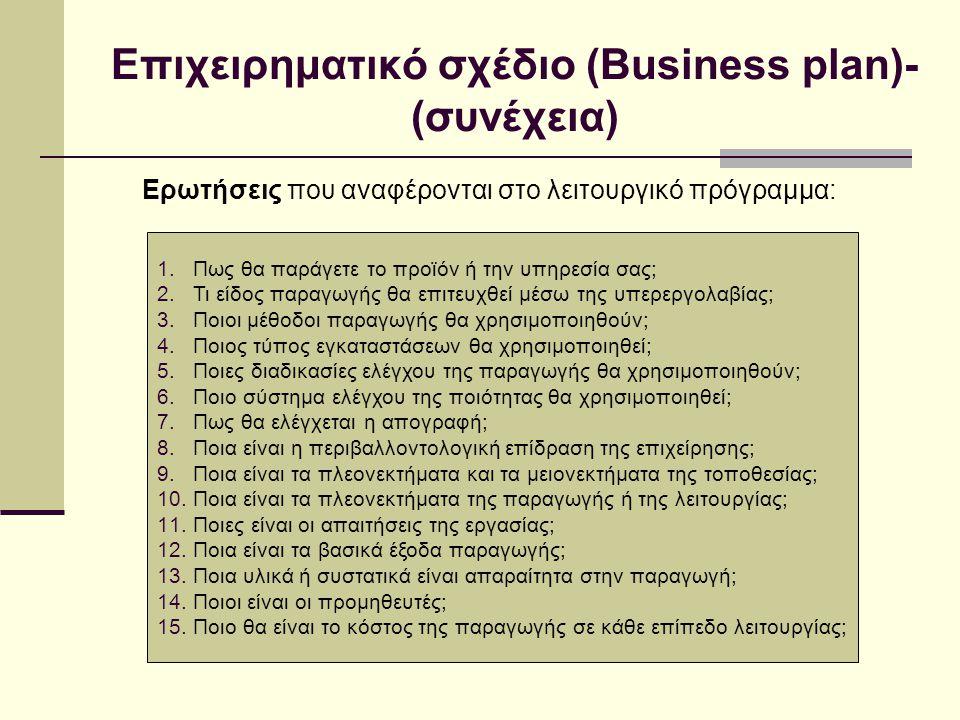 Επιχειρηματικό σχέδιο (Business plan)- (συνέχεια) Ερωτήσεις που αναφέρονται στο λειτουργικό πρόγραμμα: 1.Πως θα παράγετε το προϊόν ή την υπηρεσία σας; 2.Τι είδος παραγωγής θα επιτευχθεί μέσω της υπερεργολαβίας; 3.Ποιοι μέθοδοι παραγωγής θα χρησιμοποιηθούν; 4.Ποιος τύπος εγκαταστάσεων θα χρησιμοποιηθεί; 5.Ποιες διαδικασίες ελέγχου της παραγωγής θα χρησιμοποιηθούν; 6.Ποιο σύστημα ελέγχου της ποιότητας θα χρησιμοποιηθεί; 7.Πως θα ελέγχεται η απογραφή; 8.Ποια είναι η περιβαλλοντολογική επίδραση της επιχείρησης; 9.Ποια είναι τα πλεονεκτήματα και τα μειονεκτήματα της τοποθεσίας; 10.Ποια είναι τα πλεονεκτήματα της παραγωγής ή της λειτουργίας; 11.Ποιες είναι οι απαιτήσεις της εργασίας; 12.Ποια είναι τα βασικά έξοδα παραγωγής; 13.Ποια υλικά ή συστατικά είναι απαραίτητα στην παραγωγή; 14.Ποιοι είναι οι προμηθευτές; 15.Ποιο θα είναι το κόστος της παραγωγής σε κάθε επίπεδο λειτουργίας;