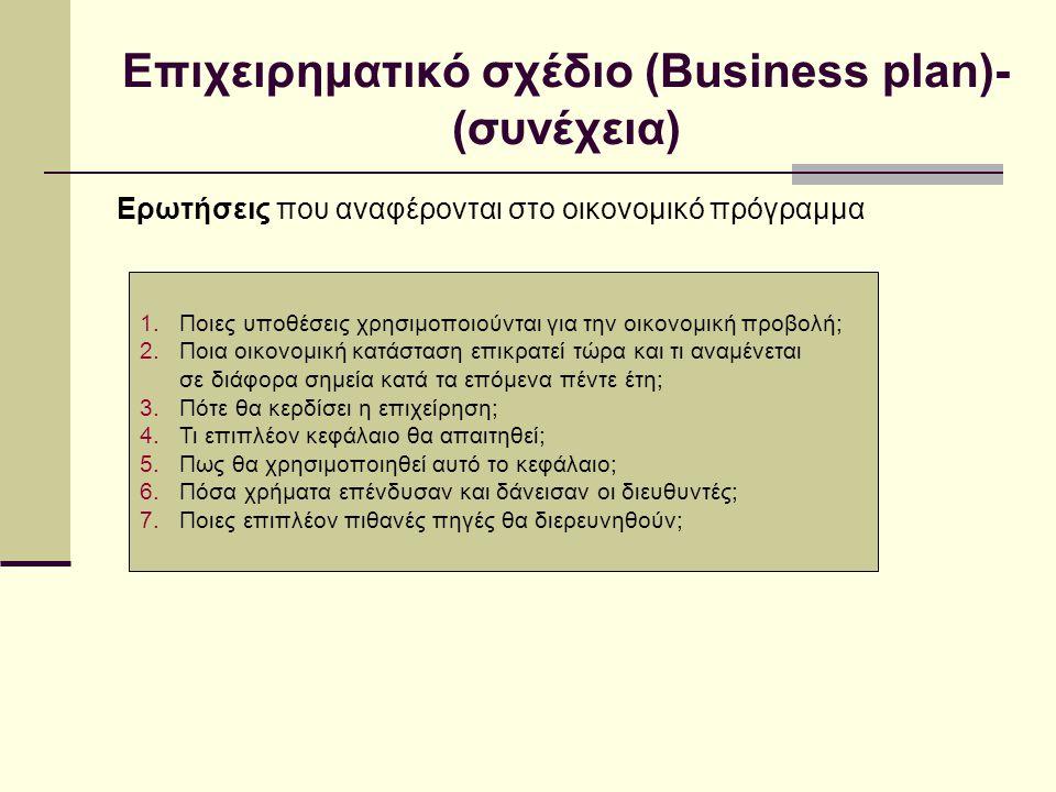 Επιχειρηματικό σχέδιο (Business plan)- (συνέχεια) Ερωτήσεις που αναφέρονται στο οικονομικό πρόγραμμα 1.Ποιες υποθέσεις χρησιμοποιούνται για την οικονομική προβολή; 2.Ποια οικονομική κατάσταση επικρατεί τώρα και τι αναμένεται σε διάφορα σημεία κατά τα επόμενα πέντε έτη; 3.Πότε θα κερδίσει η επιχείρηση; 4.Τι επιπλέον κεφάλαιο θα απαιτηθεί; 5.Πως θα χρησιμοποιηθεί αυτό το κεφάλαιο; 6.Πόσα χρήματα επένδυσαν και δάνεισαν οι διευθυντές; 7.Ποιες επιπλέον πιθανές πηγές θα διερευνηθούν;