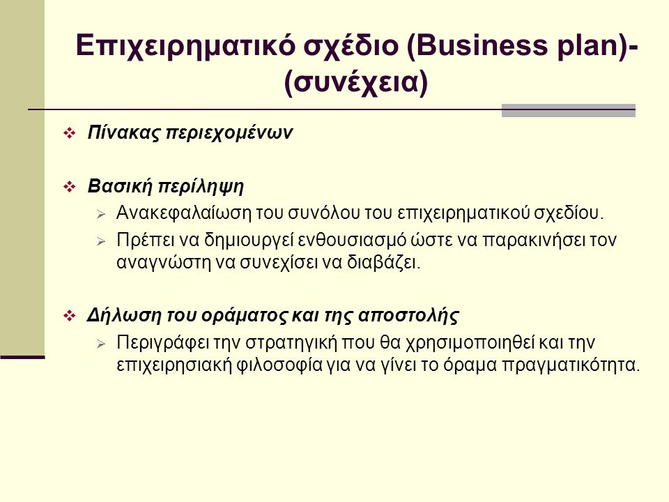 Επιχειρηματικό σχέδιο (Business plan)- (συνέχεια)  Γενική περιγραφή της εταιρίας  Επωνυμία εταιρίας και τοποθεσία  Αντικειμενικοί σκοποί της εταιρίας  Φύση και βασικό προϊόν ή υπηρεσία της εταιρίας  Τρέχουσα κατάσταση  Ιστορικό εταιρίας  Νομική μορφή οργανισμού