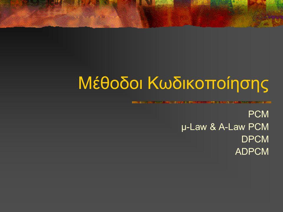 Μέθοδοι Κωδικοποίησης PCM μ-Law & A-Law PCM DPCM ADPCM