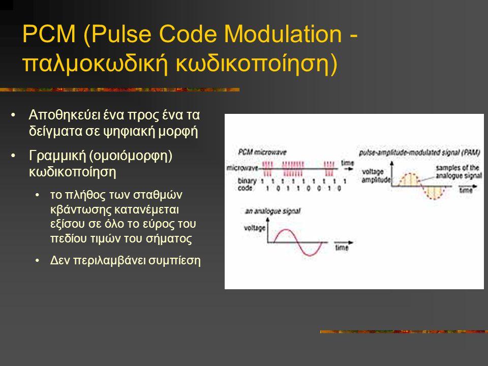 PCM (Pulse Code Modulation - παλμοκωδική κωδικοποίηση) •Αποθηκεύει ένα προς ένα τα δείγματα σε ψηφιακή μορφή •Γραμμική (ομοιόμορφη) κωδικοποίηση •το πλήθος των σταθμών κβάντωσης κατανέμεται εξίσου σε όλο το εύρος του πεδίου τιμών του σήματος •Δεν περιλαμβάνει συμπίεση