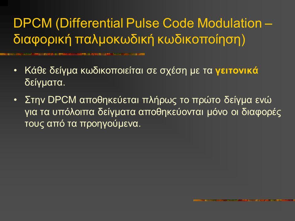 DPCM (Differential Pulse Code Modulation – διαφορική παλμοκωδική κωδικοποίηση) •Κάθε δείγμα κωδικοποιείται σε σχέση με τα γειτονικά δείγματα.