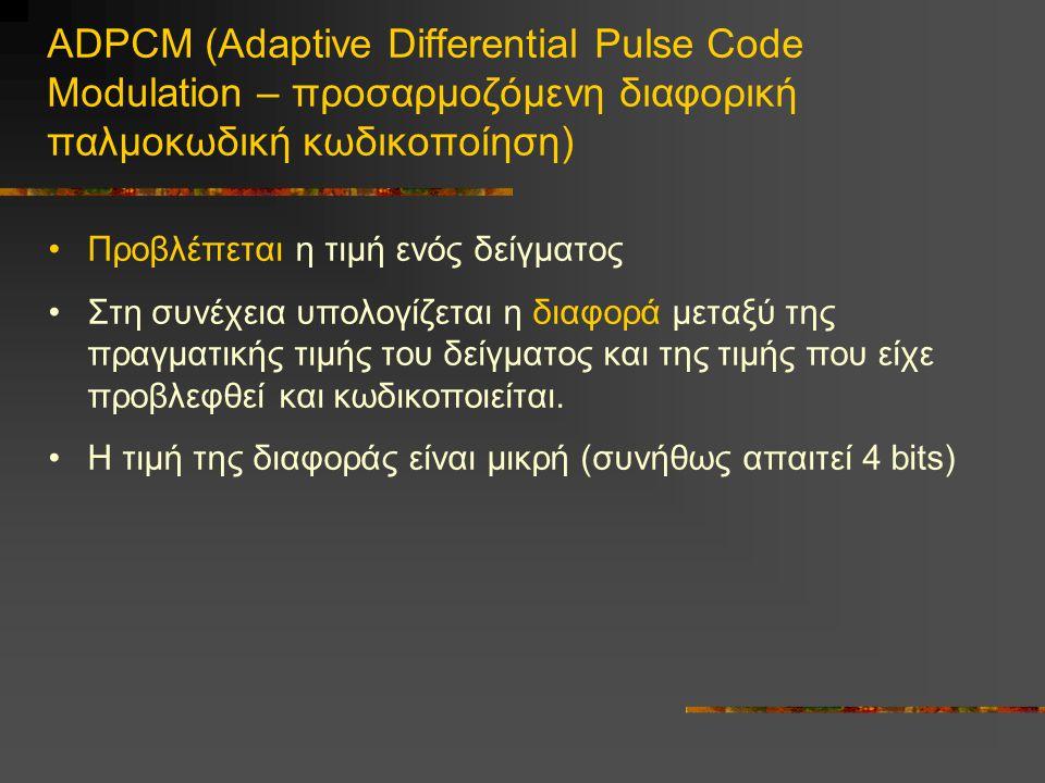 ADPCM (Adaptive Differential Pulse Code Modulation – προσαρμοζόμενη διαφορική παλμοκωδική κωδικοποίηση) •Προβλέπεται η τιμή ενός δείγματος •Στη συνέχεια υπολογίζεται η διαφορά μεταξύ της πραγματικής τιμής του δείγματος και της τιμής που είχε προβλεφθεί και κωδικοποιείται.
