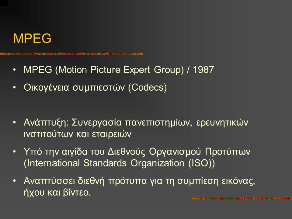 MPEG •MPEG (Motion Picture Expert Group) / 1987 •Οικογένεια συμπιεστών (Codecs) •Ανάπτυξη: Συνεργασία πανεπιστημίων, ερευνητικών ινστιτούτων και εταιρειών •Υπό την αιγίδα του Διεθνούς Οργανισμού Προτύπων (International Standards Organization (ISO)) •Αναπτύσσει διεθνή πρότυπα για τη συμπίεση εικόνας, ήχου και βίντεο.