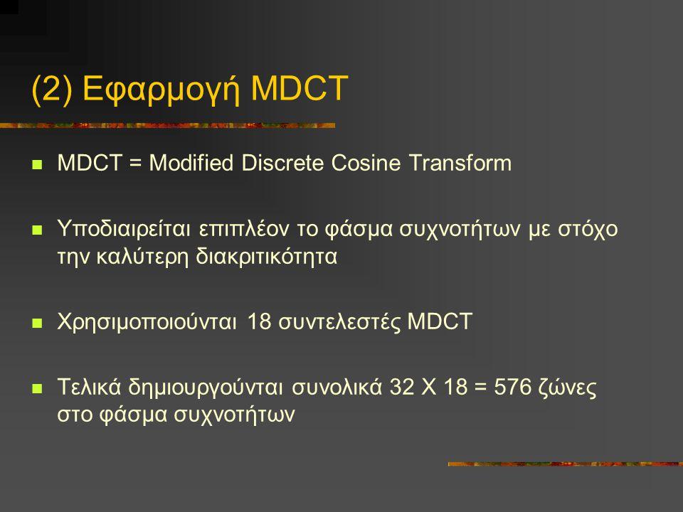 (2) Εφαρμογή MDCT  MDCT = Modified Discrete Cosine Transform  Υποδιαιρείται επιπλέον το φάσμα συχνοτήτων με στόχο την καλύτερη διακριτικότητα  Χρησιμοποιούνται 18 συντελεστές MDCT  Τελικά δημιουργούνται συνολικά 32 Χ 18 = 576 ζώνες στο φάσμα συχνοτήτων