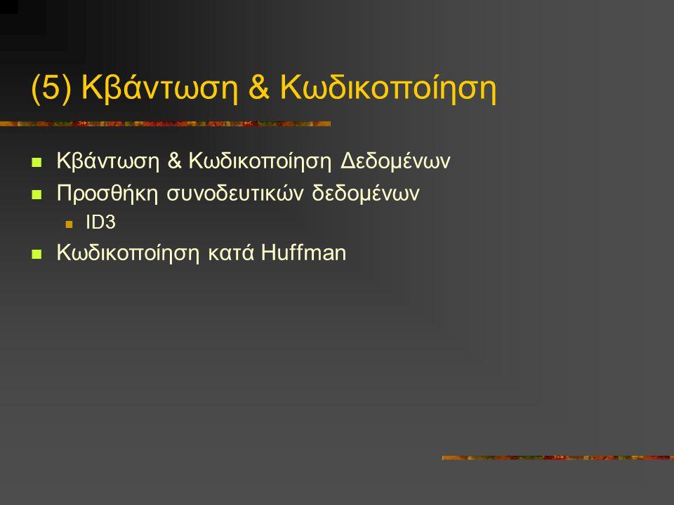 (5) Κβάντωση & Κωδικοποίηση  Κβάντωση & Κωδικοποίηση Δεδομένων  Προσθήκη συνοδευτικών δεδομένων  ID3  Κωδικοποίηση κατά Huffman