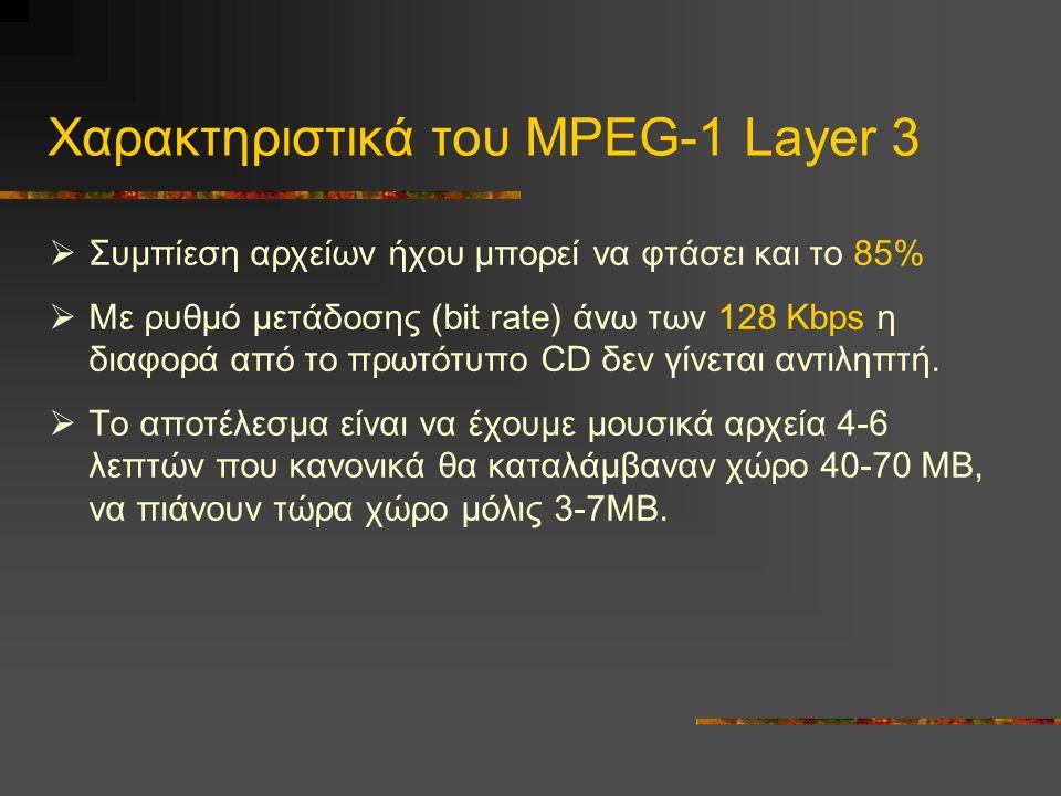 Χαρακτηριστικά του MPEG-1 Layer 3  Συμπίεση αρχείων ήχου μπορεί να φτάσει και το 85%  Με ρυθμό μετάδοσης (bit rate) άνω των 128 Kbps η διαφορά από το πρωτότυπο CD δεν γίνεται αντιληπτή.