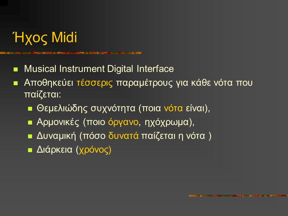 Ήχος Midi  Musical Instrument Digital Interface  Αποθηκεύει τέσσερις παραμέτρους για κάθε νότα που παίζεται:  Θεμελιώδης συχνότητα (ποια νότα είναι),  Αρμονικές (ποιο όργανο, ηχόχρωμα),  Δυναμική (πόσο δυνατά παίζεται η νότα )  Διάρκεια (χρόνος)