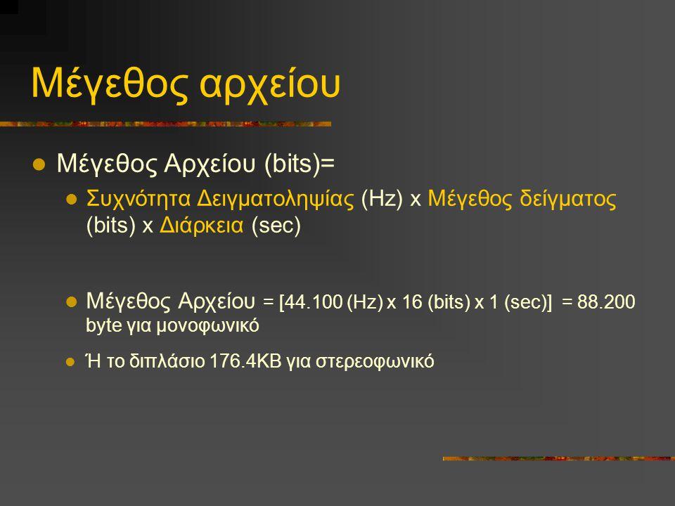 Μέγεθος αρχείου  Μέγεθος Αρχείου (bits)=  Συχνότητα Δειγματοληψίας (Hz) x Μέγεθος δείγματος (bits) x Διάρκεια (sec)  Μέγεθος Αρχείου = [44.100 (Hz) x 16 (bits) x 1 (sec)] = 88.200 byte για μονοφωνικό  Ή το διπλάσιο 176.4ΚΒ για στερεοφωνικό