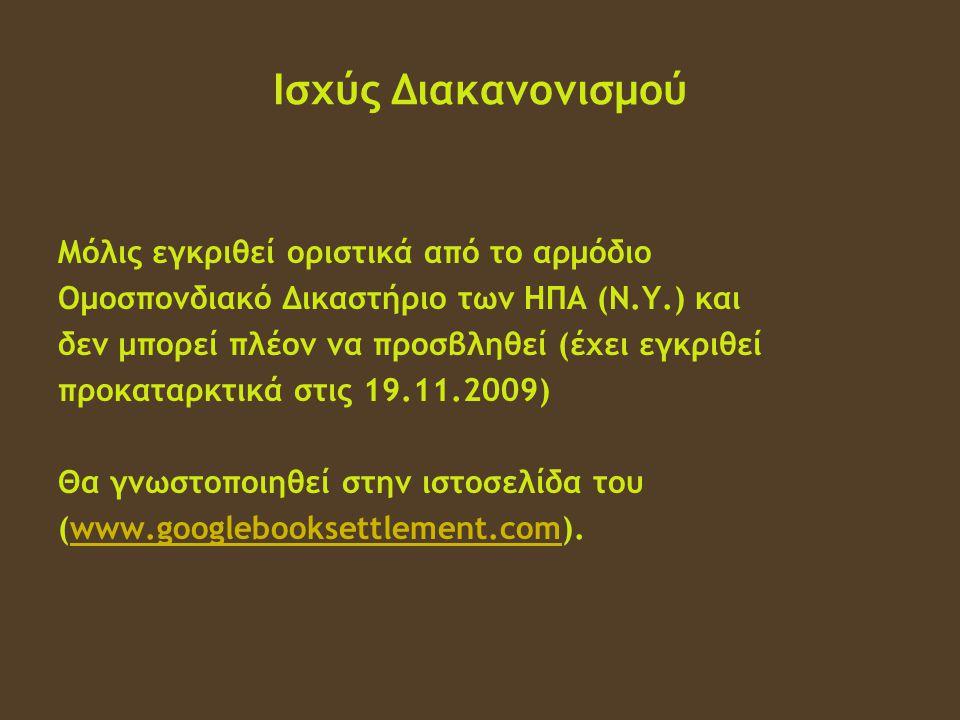 Ισχύς Διακανονισμού Μόλις εγκριθεί οριστικά από το αρμόδιο Ομοσπονδιακό Δικαστήριο των ΗΠΑ (Ν.Υ.) και δεν μπορεί πλέον να προσβληθεί (έχει εγκριθεί προκαταρκτικά στις 19.11.2009) Θα γνωστοποιηθεί στην ιστοσελίδα του (www.googlebooksettlement.com).www.googlebooksettlement.com