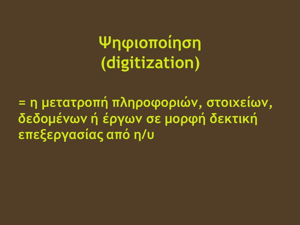 Ψηφιοποίηση (digitization) = η μετατροπή πληροφοριών, στοιχείων, δεδομένων ή έργων σε μορφή δεκτική επεξεργασίας από η/υ