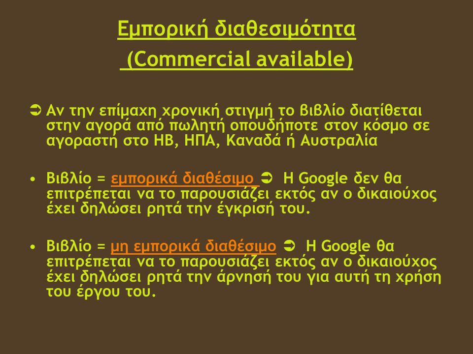 Εμπορική διαθεσιμότητα (Commercial available)  Αν την επίμαχη χρονική στιγμή το βιβλίο διατίθεται στην αγορά από πωλητή οπουδήποτε στον κόσμο σε αγοραστή στο ΗΒ, ΗΠΑ, Καναδά ή Αυστραλία •Βιβλίο = εμπορικά διαθέσιμο  Η Google δεν θα επιτρέπεται να το παρουσιάζει εκτός αν ο δικαιούχος έχει δηλώσει ρητά την έγκρισή του.