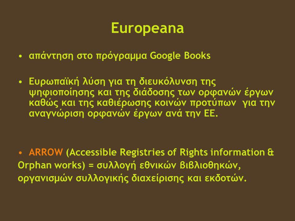 Europeana •απάντηση στο πρόγραμμα Google Books •Ευρωπαϊκή λύση για τη διευκόλυνση της ψηφιοποίησης και της διάδοσης των ορφανών έργων καθώς και της καθιέρωσης κοινών προτύπων για την αναγνώριση ορφανών έργων ανά την ΕΕ.