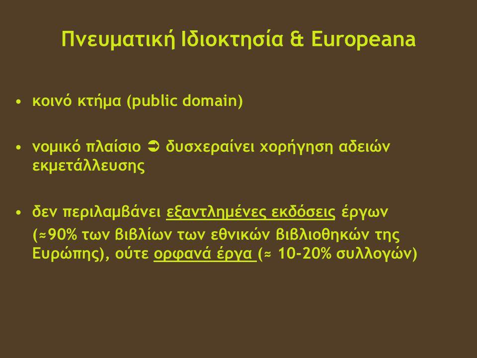Πνευματική Ιδιοκτησία & Europeana •κοινό κτήμα (public domain) •νομικό πλαίσιο  δυσχεραίνει χορήγηση αδειών εκμετάλλευσης •δεν περιλαμβάνει εξαντλημένες εκδόσεις έργων (≈90% των βιβλίων των εθνικών βιβλιοθηκών της Ευρώπης), ούτε ορφανά έργα (≈ 10-20% συλλογών)