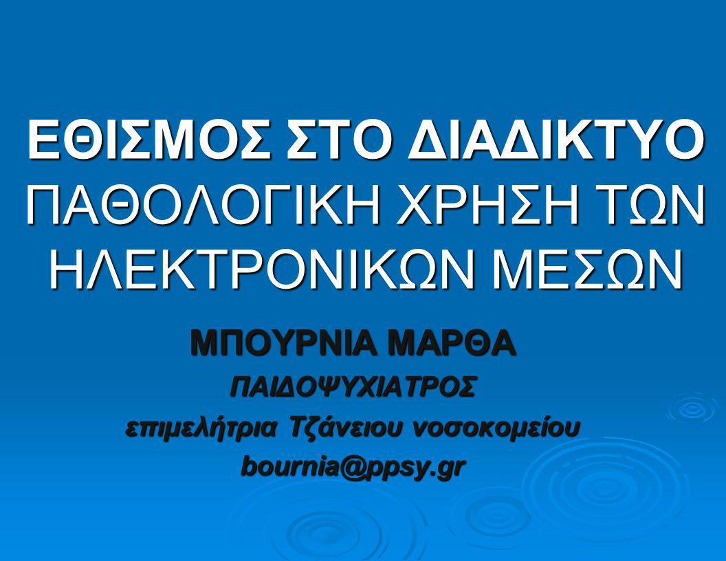 ΕΘΙΣΜΟΣ ΣΤΟ ΔΙΑΔΙΚΤΥΟ ΠΑΘΟΛΟΓΙΚΗ ΧΡΗΣΗ ΤΩΝ ΗΛΕΚΤΡΟΝΙΚΩΝ ΜΕΣΩΝ ΜΠΟΥΡΝΙΑ ΜΑΡΘΑ ΠΑΙΔΟΨΥΧΙΑΤΡΟΣ επιμελήτρια Τζάνειου νοσοκομείου bournia@ppsy.gr