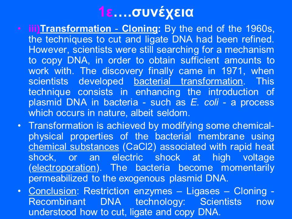 1ε….συνέχεια •iii)Transformation - Cloning: By the end of the 1960s, the techniques to cut and ligate DNA had been refined. However, scientists were s