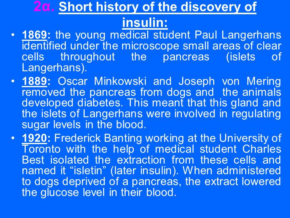 2α. Short history of the discovery of insulin: •1869: the young medical student Paul Langerhans identified under the microscope small areas of clear c