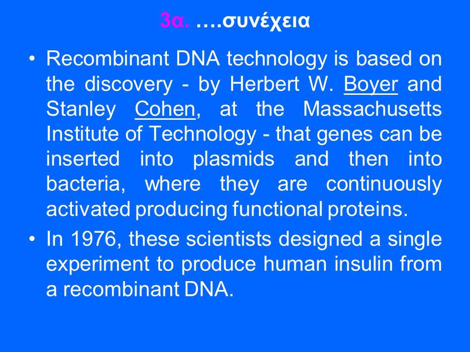 3α. ….συνέχεια •Recombinant DNA technology is based on the discovery - by Herbert W. Boyer and Stanley Cohen, at the Massachusetts Institute of Techno