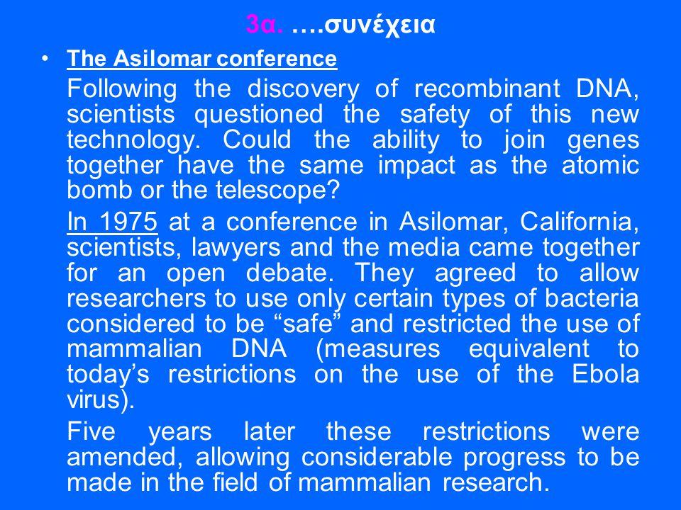 3α. ….συνέχεια •The Asilomar conference Following the discovery of recombinant DNA, scientists questioned the safety of this new technology. Could the
