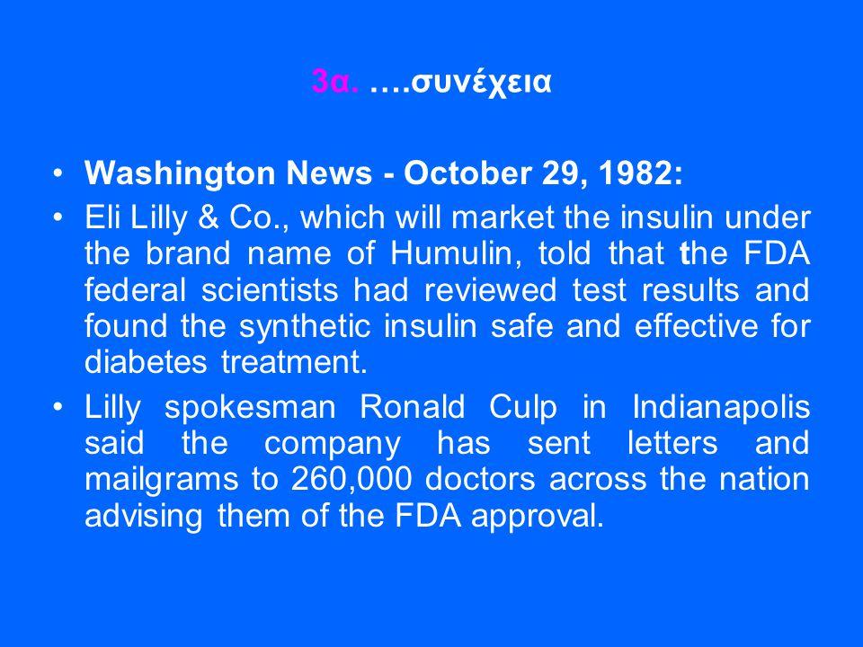 3α. ….συνέχεια •Washington News - October 29, 1982: •Eli Lilly & Co., which will market the insulin under the brand name of Humulin, told that the FDA
