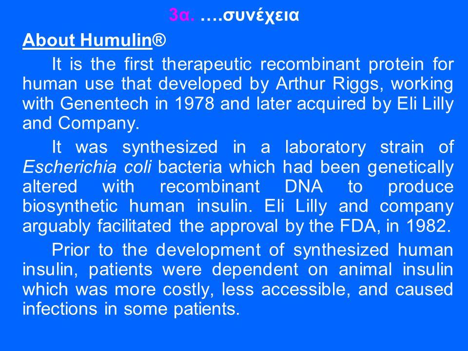3α. ….συνέχεια About Humulin® It is the first therapeutic recombinant protein for human use that developed by Arthur Riggs, working with Genentech in