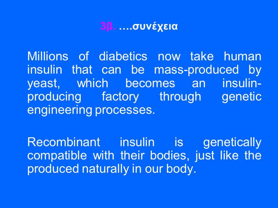 3β. ….συνέχεια Millions of diabetics now take human insulin that can be mass-produced by yeast, which becomes an insulin- producing factory through ge