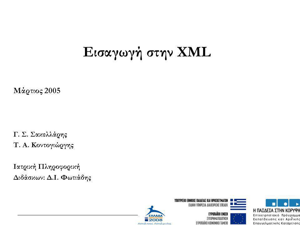 1 Εισαγωγή στην XML Μάρτιος 2005 Γ. Σ. Σακελλάρης Τ. Α. Κοντογιώργης Ιατρική Πληροφορική Διδάσκων: Δ.Ι. Φωτιάδης