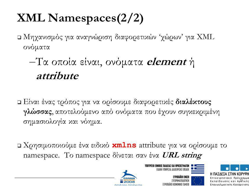 31 XML Namespaces(2/2)  Μηχανισμός για αναγνώριση διαφορετικών 'χώρων' για XML ονόματα – Τα οποία είναι, ονόματα element ή attribute  Είναι ένας τρό