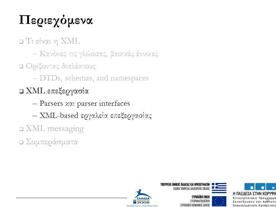 33 Περιεχόμενα  Τι είναι η XML – Κανόνες τις γλώσσας, βασικές έννοιες  Ορίζοντας διαλέκτους – DTDs, schemas, and namespaces  XML επεξεργασία – Pars