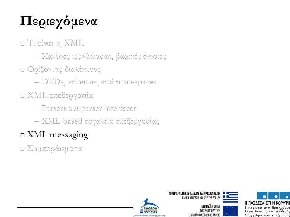 43 Περιεχόμενα  Τι είναι η XML – Κανόνες τις γλώσσας, βασικές έννοιες  Ορίζοντας διαλέκτους – DTDs, schemas, and namespaces  XML επεξεργασία – Pars