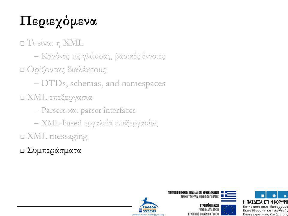 48 Περιεχόμενα  Τι είναι η XML – Κανόνες τις γλώσσας, βασικές έννοιες  Ορίζοντας διαλέκτους – DTDs, schemas, and namespaces  XML επεξεργασία – Pars