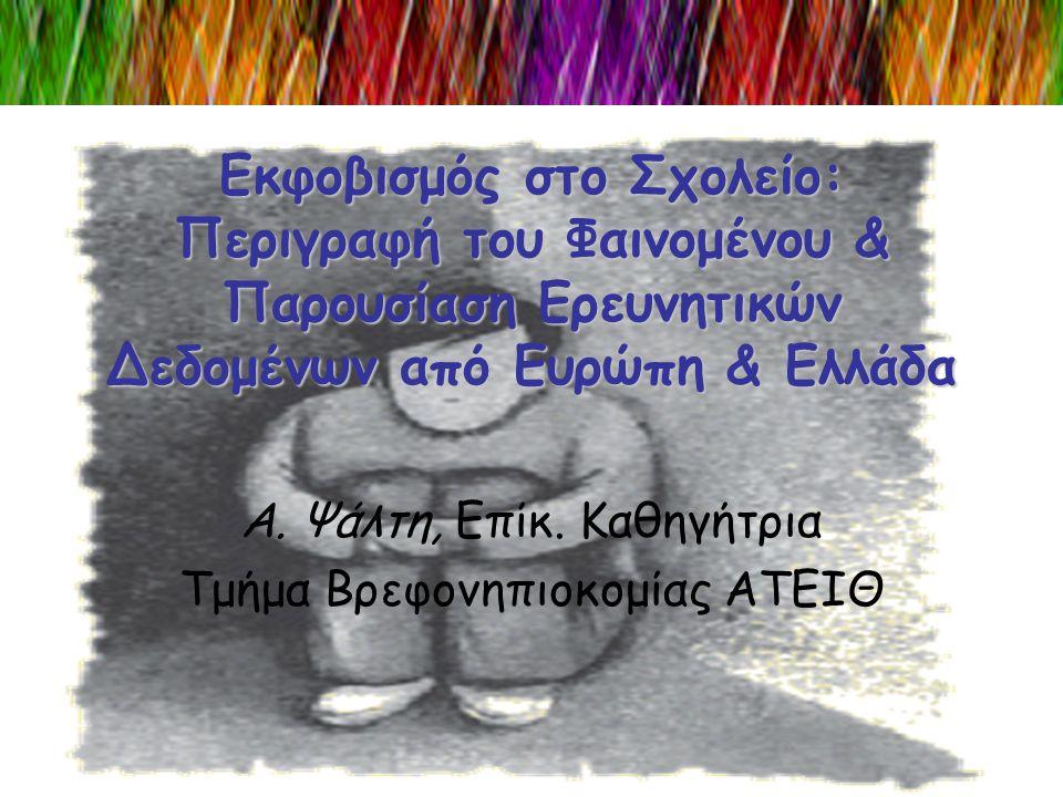 Εκφοβισμός στο Σχολείο: Περιγραφή του Φαινομένου & Παρουσίαση Ερευνητικών Δεδομένων από Ευρώπη & Ελλάδα Α. Ψάλτη, Επίκ. Καθηγήτρια Τμήμα Βρεφονηπιοκομ