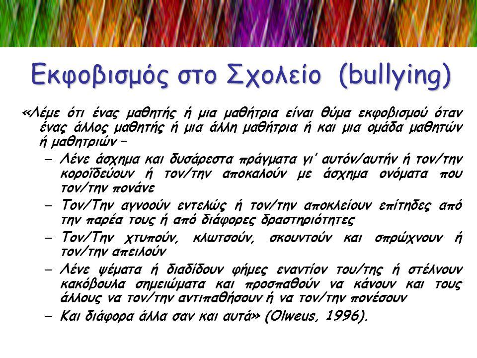 Εκφοβισμός στο Σχολείο (bullying) «Λέμε ότι ένας μαθητής ή μια μαθήτρια είναι θύμα εκφοβισμού όταν ένας άλλος μαθητής ή μια άλλη μαθήτρια ή και μια ομ