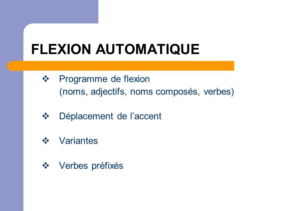 FLEXION AUTOMATIQUE  Programme de flexion (noms, adjectifs, noms composés, verbes)  Déplacement de l'accent  Variantes  Verbes préfixés