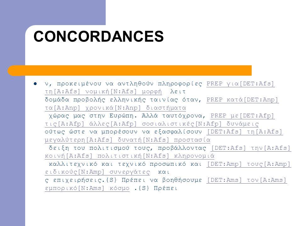 CONCORDANCES  ν, προκειμένου να αντληθούν πληροφορίες PREP για[DET:Afs] τη[A:Afs] νομική[N:Afs] μορφή λειτ δομάδα προβολής ελληνικής ταινίας όταν, PREP κατά[DET:Anp] τα[A:Anp] χρονικά[N:Anp] διαστήματα χώρας μας στην Ευρώπη.