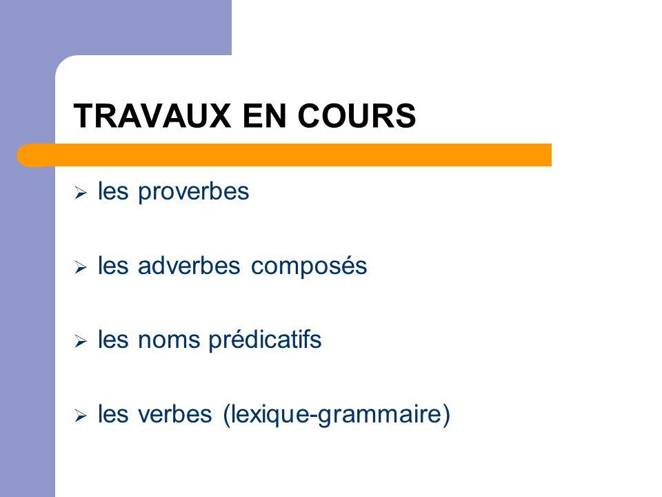 TRAVAUX EN COURS  les proverbes  les adverbes composés  les noms prédicatifs  les verbes (lexique-grammaire)