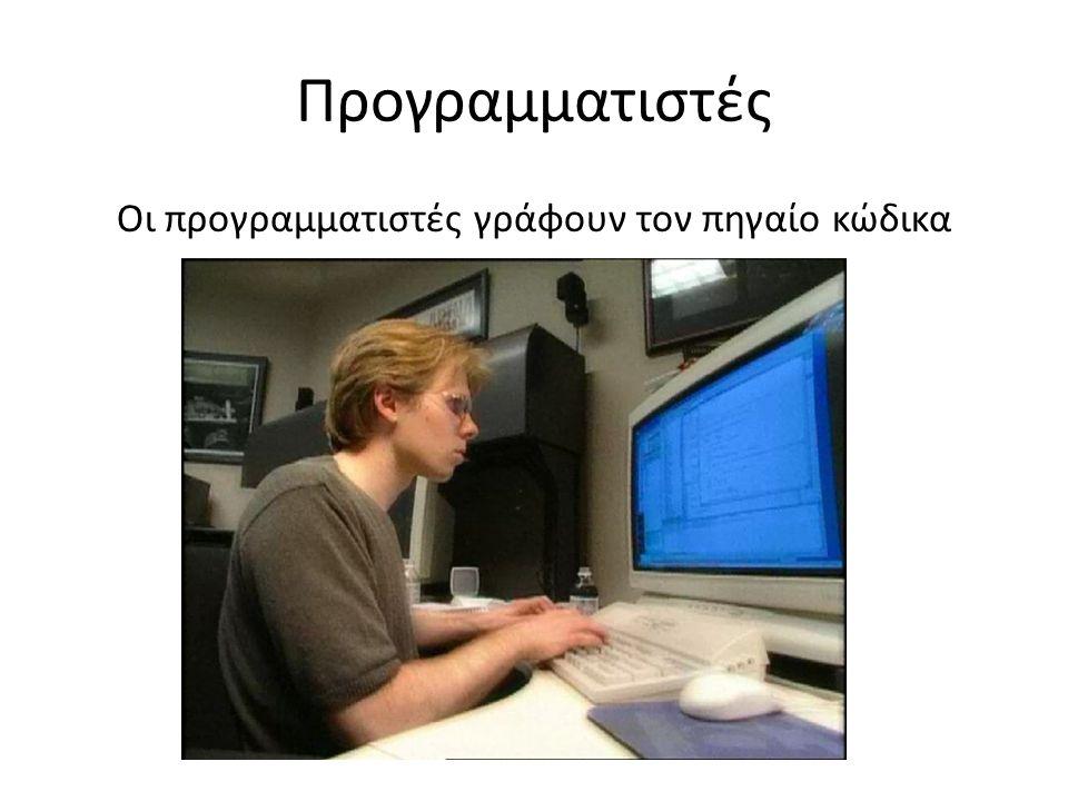 Προγραμματιστές Οι προγραμματιστές γράφουν τον πηγαίο κώδικα
