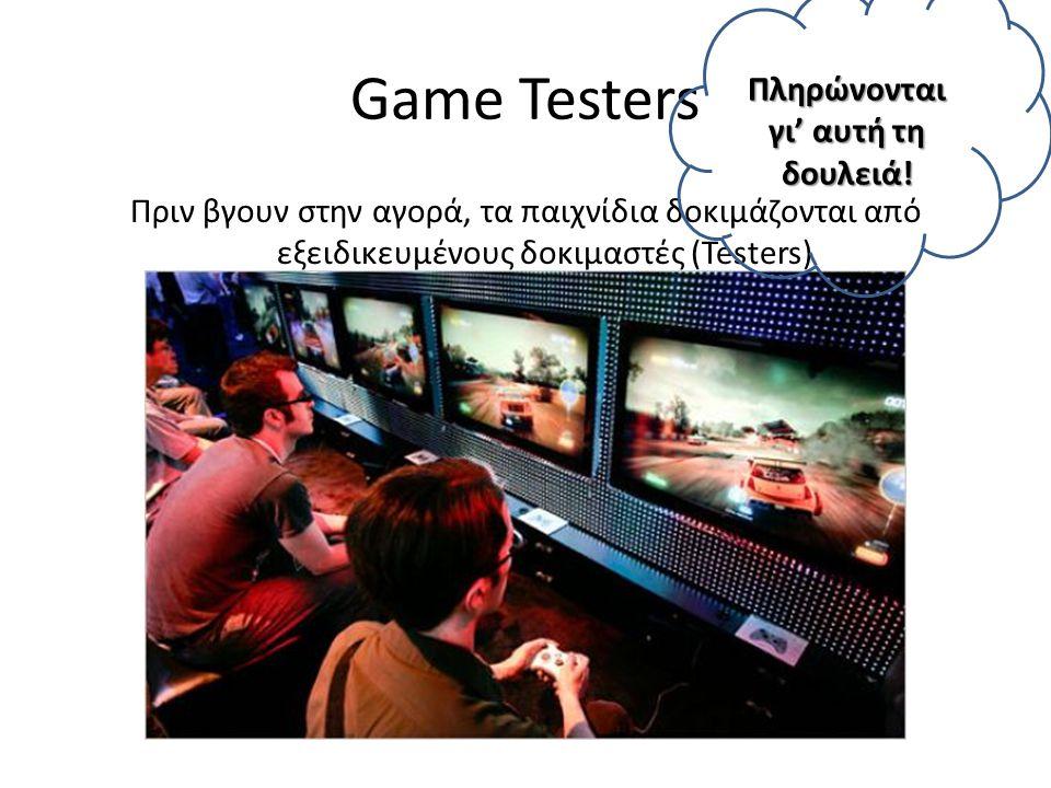 Game Testers Πριν βγουν στην αγορά, τα παιχνίδια δοκιμάζονται από εξειδικευμένους δοκιμαστές (Testers) Πληρώνονται γι' αυτή τη δουλειά!