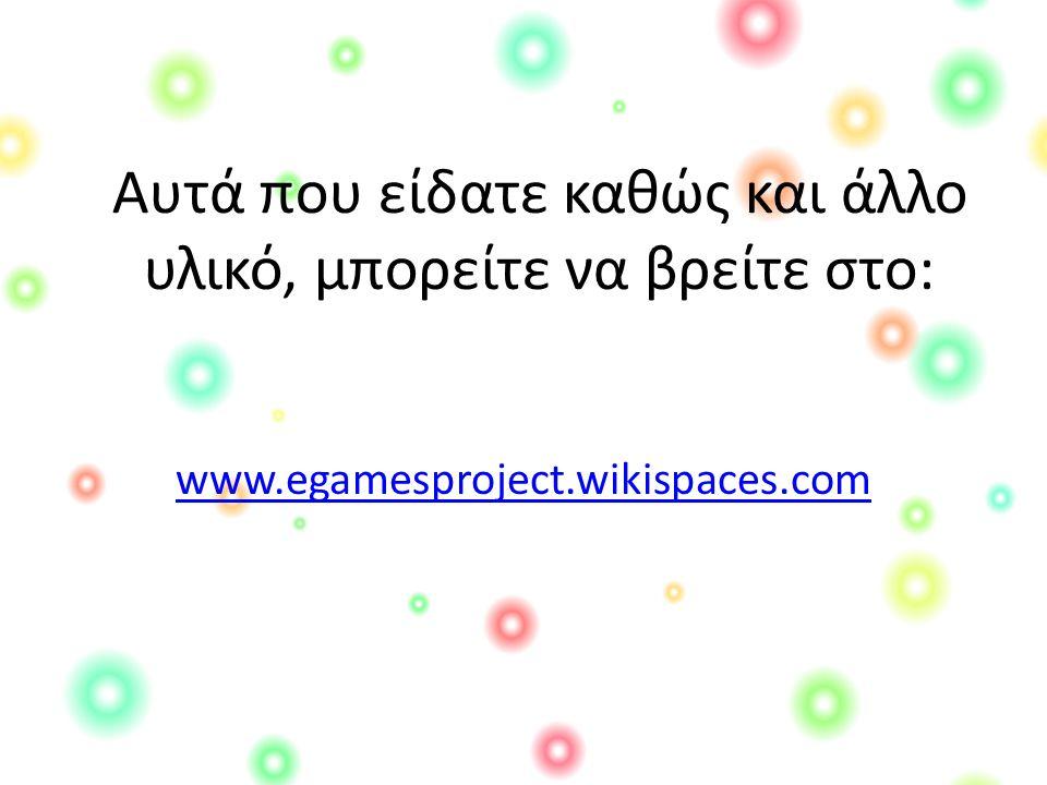 Αυτά που είδατε καθώς και άλλο υλικό, μπορείτε να βρείτε στο: www.egamesproject.wikispaces.com