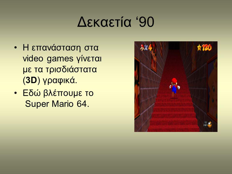 Δεκαετία '90 •Η επανάσταση στα video games γίνεται με τα τρισδιάστατα (3D) γραφικά. •Εδώ βλέπουμε το Super Mario 64.
