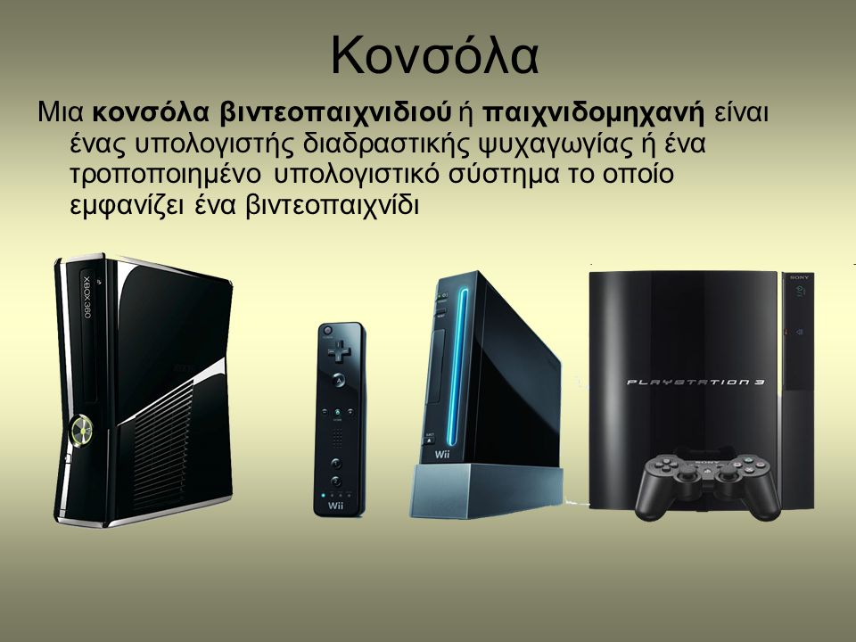 Κονσόλα Μια κονσόλα βιντεοπαιχνιδιού ή παιχνιδομηχανή είναι ένας υπολογιστής διαδραστικής ψυχαγωγίας ή ένα τροποποιημένο υπολογιστικό σύστημα το οποίο