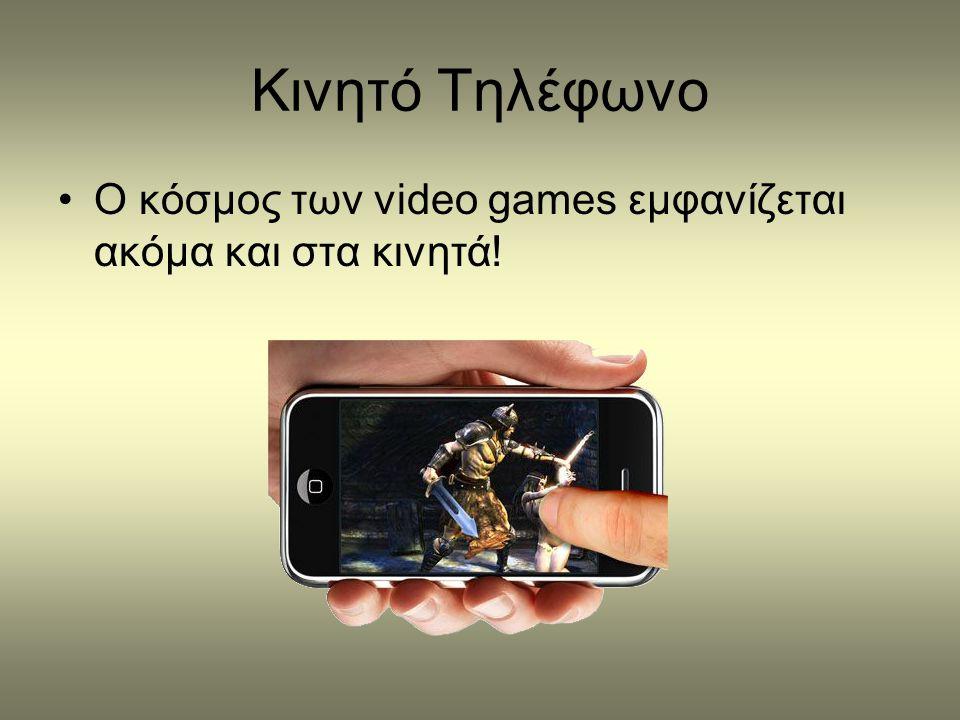 Kινητό Τηλέφωνο •Ο κόσμος των video games εμφανίζεται ακόμα και στα κινητά!