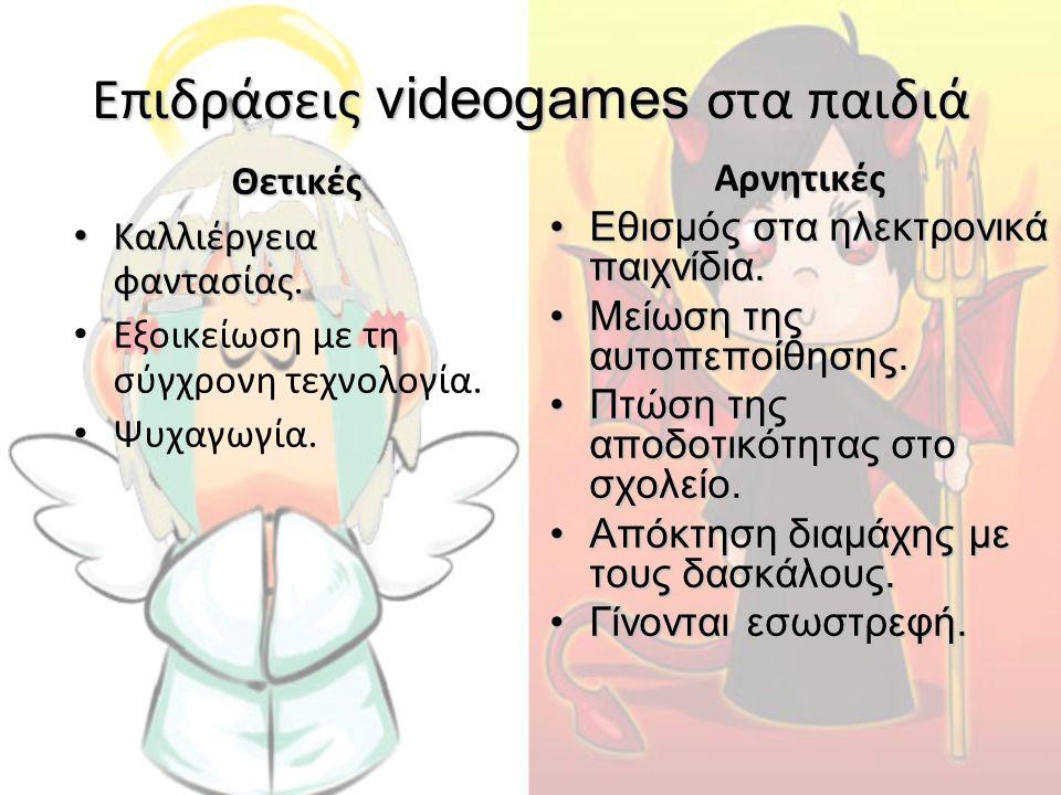 Επιδράσεις videogames στα παιδιά Θετικές • Καλλιέργεια φαντασίας. • Εξοικείωση με τη σύγχρονη τεχνολογία. • Ψυχαγωγία.Αρνητικές •Εθισμός στα ηλεκτρονι